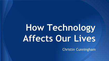 How Technology Affects Our Lives Christin Cunningham.