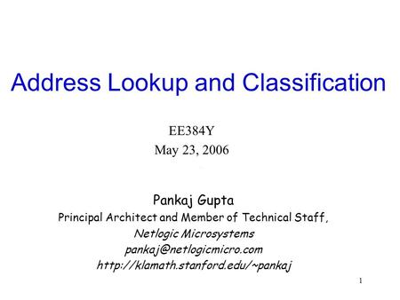 1 Address Lookup and Classification EE384Y May 23, 2006 Pankaj Gupta Principal Architect and Member of Technical Staff, Netlogic Microsystems