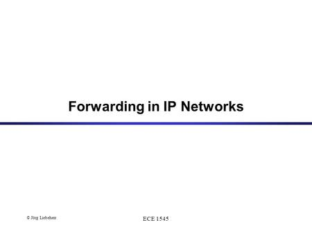 © Jörg Liebeherr ECE 1545 Forwarding in IP Networks.
