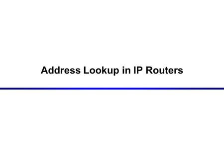 Address Lookup in IP Routers. 2 Routing Table Lookup Routing Decision Forwarding Decision Forwarding Decision Routing Table Routing Table Routing Table.