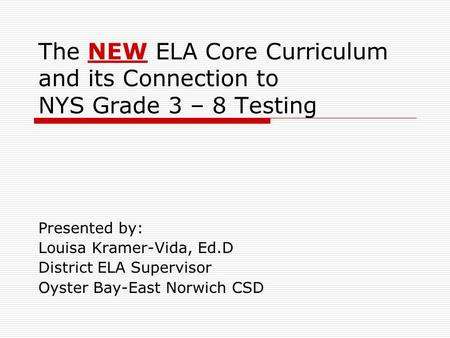 The NEW ELA Core Curriculum and its Connection to NYS Grade 3 – 8 Testing Presented by: Louisa Kramer-Vida, Ed.D District ELA Supervisor Oyster Bay-East.
