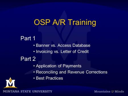 OSP A/R Training Part 1 Banner vs. Access Database Invoicing vs. Letter of Credit Part 2 Application of Payments Reconciling and Revenue Corrections Best.