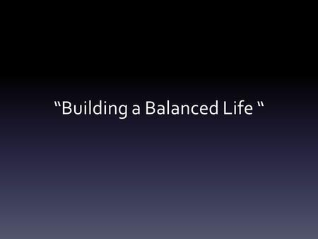 """Building a Balanced Life "". Body Why are you here?"