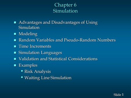 1 1 Slide Chapter 6 Simulation n Advantages and Disadvantages of Using Simulation n Modeling n Random Variables and Pseudo-Random Numbers n Time Increments.