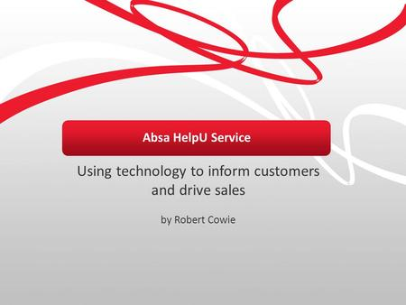 Absa HelpU Service Using technology to inform customers and drive sales by Robert Cowie.