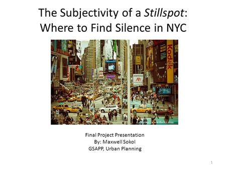 The Subjectivity of a Stillspot: Where to Find Silence in NYC Final Project Presentation By: Maxwell Sokol GSAPP, Urban Planning Source: www.flickr.com.