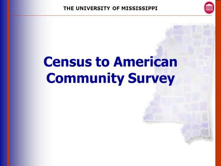 THE UNIVERSITY OF MISSISSIPPI The University of Mississippi Institute for Advanced Education in Geospatial Science Census to American Community Survey.