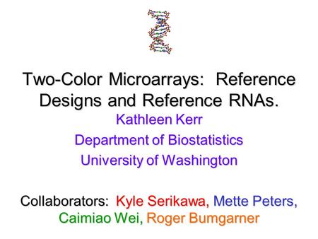 Two-Color Microarrays: Reference Designs and Reference RNAs. Kathleen Kerr Department of Biostatistics University of Washington Collaborators: Kyle Serikawa,