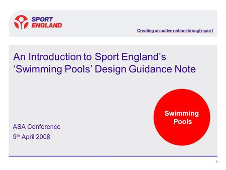 Swimming Pools 1 An Introduction to Sport England's 'Swimming Pools' Design Guidance Note ASA Conference 9 th April 2008.