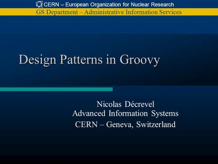 CERN – European Organization for Nuclear Research GS Department – Administrative Information Services Design Patterns in Groovy Nicolas Décrevel Advanced.