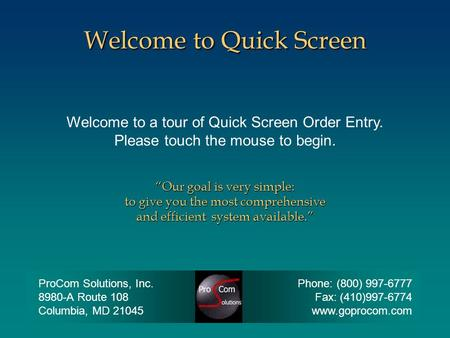"Welcome to a tour of Quick Screen Order Entry. Please touch the mouse to begin. Welcome to Quick Screen ""Our goal is very simple: to give you the most."
