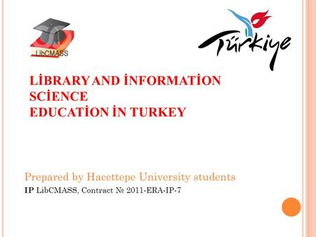 LİBRARY AND İNFORMATİON SCİENCE EDUCATİON İN TURKEY Prepared by Hacettepe University students IP LibCMASS, Contract № 2011-ERA-IP-7.