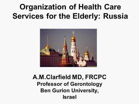 Organization of Health Care Services for the Elderly: Russia A.M.Clarfield MD, FRCPC Professor of Gerontology Ben Gurion University, Israel.