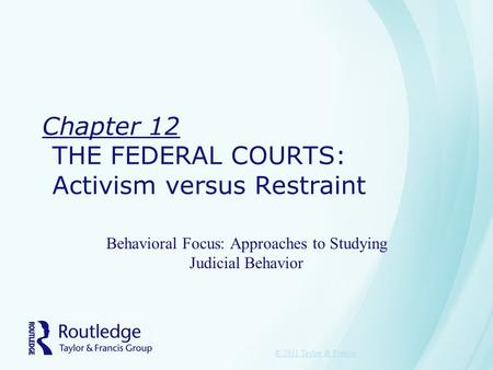 Chapter 12 THE FEDERAL COURTS: Activism versus Restraint Behavioral Focus: Approaches to Studying Judicial Behavior © 2011 Taylor & Francis.