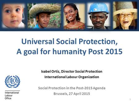 1 Isabel Ortiz, Director Social Protection International <strong>Labour</strong> Organization Social Protection <strong>in</strong> the Post-2015 Agenda Brussels, 27 April 2015 Universal.