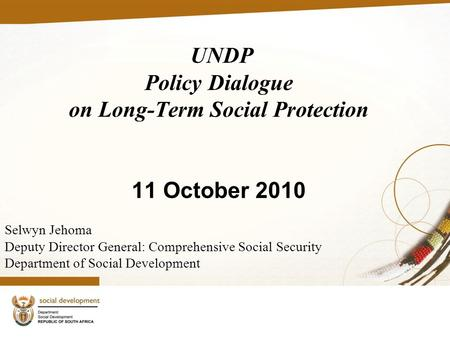 UNDP Policy Dialogue on Long-Term Social Protection 11 October 2010 Selwyn Jehoma Deputy Director General: Comprehensive Social Security Department of.