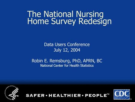 The National Nursing Home Survey Redesign Data Users Conference July 12, 2004 Robin E. Remsburg, PhD, APRN, BC National Center for Health Statistics.