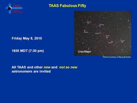 TAAS Fabulous Fifty Photo Courtesy of Naoyuki Kurita Friday May 8, 2015 1930 MDT (7:30 pm) All TAAS and other new and not so new astronomers are invited.