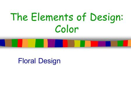 The Elements of Design: Color Floral Design. Color What is color? –Color is an element of art that is derived from reflected light. It is the most expressive.