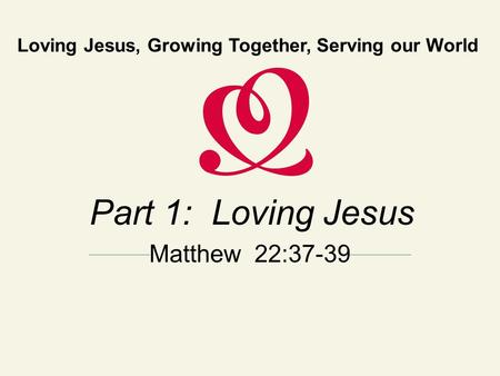 Loving Jesus, Growing Together, Serving our World Part 1: Loving Jesus Matthew 22:37-39.