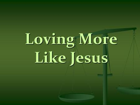 Loving More Like Jesus. Scripture Reading – Matthew 22:37-40 37 You shall love the Lord your God with all your heart, with all your soul, and with all.