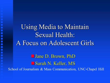 Using Media to Maintain Sexual Health: A Focus on Adolescent Girls nJane D. Brown, PhD nSarah N. Keller, MS School of Journalism & Mass Communication,