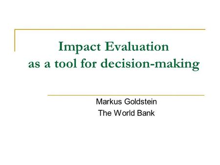 Impact Evaluation as a tool for decision-making Markus Goldstein The World Bank.