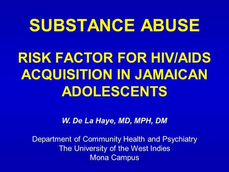 SUBSTANCE ABUSE RISK FACTOR FOR HIV/AIDS ACQUISITION IN JAMAICAN ADOLESCENTS W. De La Haye, MD, MPH, DM Department of Community Health and Psychiatry The.