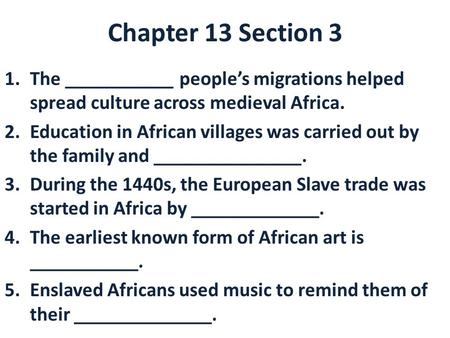 Chapter 13 Section 3 The ___________ people's migrations helped spread culture across medieval Africa. Education in African villages was carried out by.