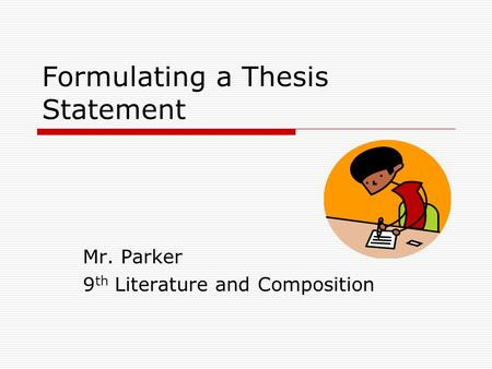 Formulating a Thesis Statement Mr. Parker 9 th Literature and Composition.