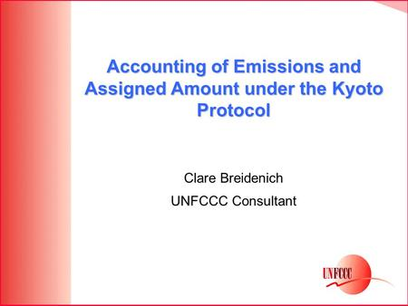 Accounting of Emissions and Assigned Amount under the Kyoto Protocol Clare Breidenich UNFCCC Consultant.