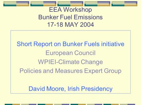 EEA Workshop Bunker Fuel Emissions 17-18 MAY 2004 Short Report on Bunker Fuels initiative European Council WPIEI-Climate Change Policies and Measures Expert.
