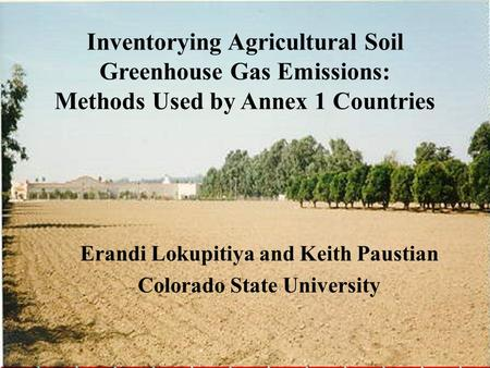 Inventorying Agricultural Soil Greenhouse Gas Emissions: Methods Used by Annex 1 Countries Erandi Lokupitiya and Keith Paustian Colorado State University.