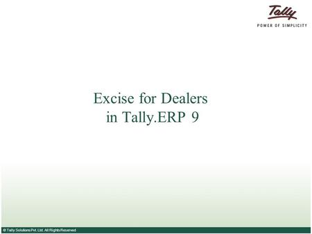 © Tally Solutions Pvt. Ltd. All Rights Reserved Excise for Dealers in Tally.ERP 9.