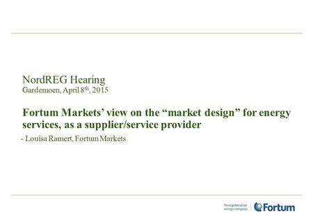 "NordREG Hearing Gardemoen, April 8 th, 2015 Fortum Markets' view on the ""market design"" for energy services, as a supplier/service provider - Louisa Ramert,"