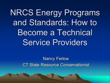NRCS Energy Programs and Standards: How to Become a Technical Service Providers Nancy Ferlow CT State Resource Conservationist.