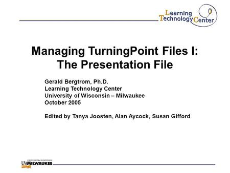 Managing TurningPoint Files I: The Presentation File Gerald Bergtrom, Ph.D. Learning Technology Center University of Wisconsin – Milwaukee October 2005.