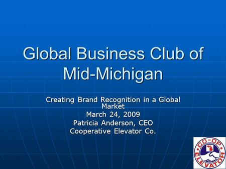 Global Business Club of Mid-Michigan Creating Brand Recognition in a Global Market March 24, 2009 Patricia Anderson, CEO Cooperative Elevator Co.