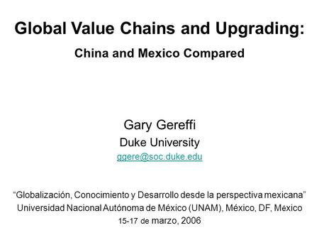 "Global Value Chains and Upgrading: China and Mexico Compared Gary Gereffi Duke University ""Globalización, Conocimiento y Desarrollo."