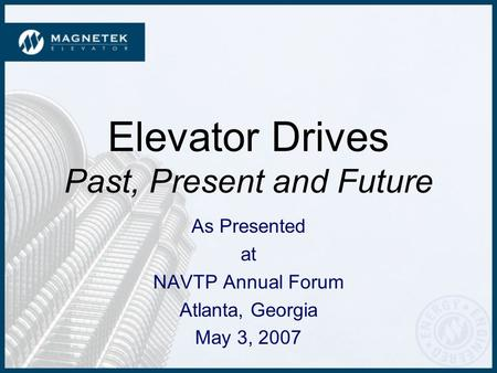 Elevator Drives Past, Present and Future As Presented at NAVTP Annual Forum Atlanta, Georgia May 3, 2007.