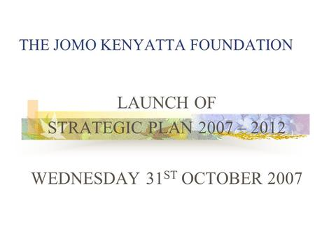 THE JOMO KENYATTA FOUNDATION LAUNCH OF STRATEGIC PLAN 2007 – 2012 WEDNESDAY 31 ST OCTOBER 2007.