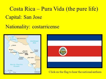 Costa Rica – Pura Vida (the pure life) Capital: San Jose Nationality: costarricense Click on the flag to hear the national anthem.