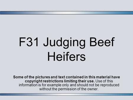 F31 Judging Beef Heifers Some of the pictures and text contained in this material have copyright restrictions limiting their use. Use of this information.