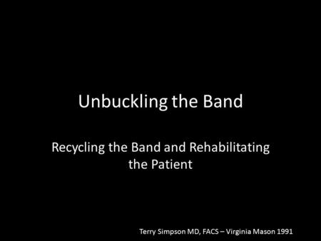 Unbuckling the Band Recycling the Band and Rehabilitating the Patient Terry Simpson MD, FACS – Virginia Mason 1991.