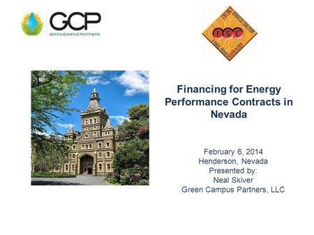 Financing for Energy Performance Contracts in Nevada February 6, 2014 Henderson, Nevada Presented by: Neal Skiver Green Campus Partners, LLC.