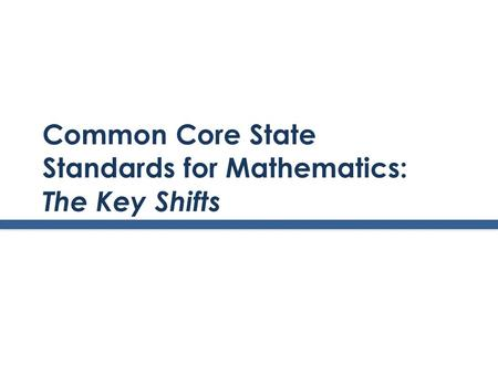 Common Core State Standards for Mathematics: The Key Shifts.