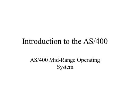 Introduction to the AS/400 AS/400 Mid-Range Operating System.