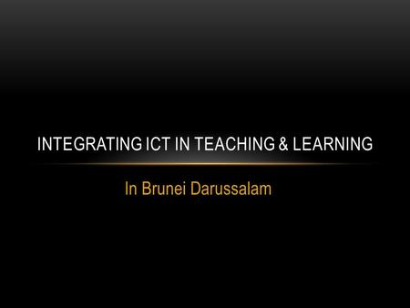 In Brunei Darussalam INTEGRATING ICT IN TEACHING & LEARNING.