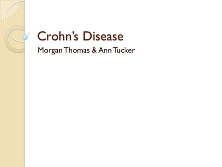 Crohn's Disease Morgan Thomas & Ann Tucker. What is Crohn's Disease? Crohn's Disease is a form of inflammatory bowel disease. It affects the intestines.