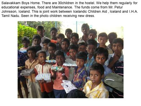Salavakkam Boys Home. There are 30children in the hostel. We help them regularly for educational expenses, food and Maintenance. The funds come from Mr.